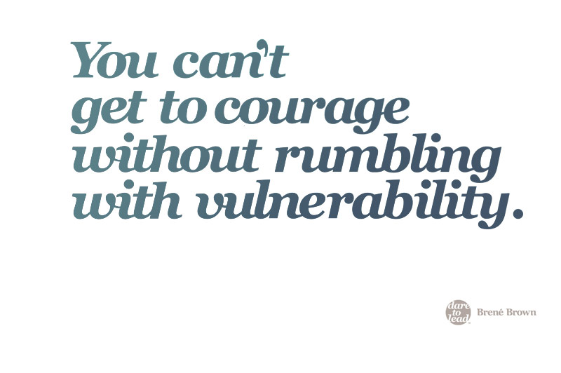 You can't get to courage without rumbling with vulnerability